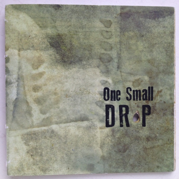 One Small Drop: First Edition 32/96 Written by Liz Constable Designed by Jo Constable